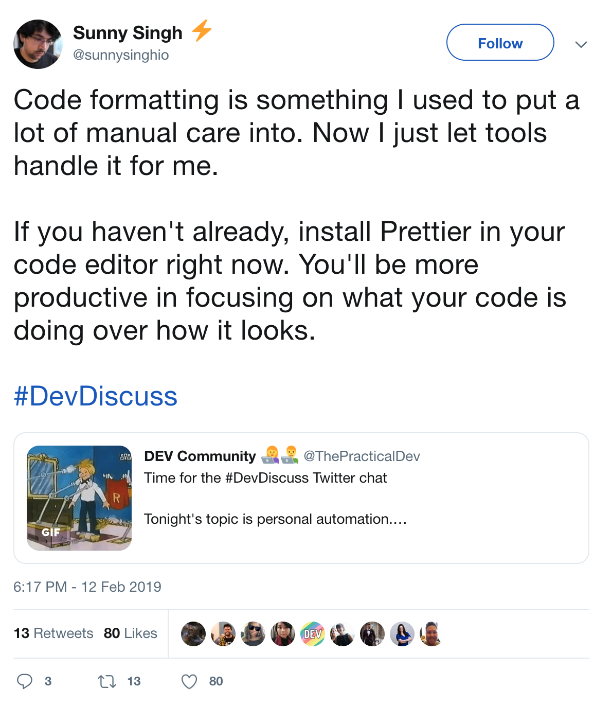 View Tweet: Code formatting is something I used to put a lot of manual care into. Now I just let tools handle it for me. If you haven't already, install Prettier in your code editor right now. You'll be more productive in focusing on what your code is doing over how it looks.
